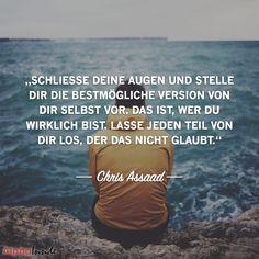 """JETZT FÜR DEN DAZUGEHÖRIGEN ARTIKEL ANKLICKEN!----------------------""""Schliesse deine augen und stelle dir die bestmögliche version von dir selbst vor. das ist, wer du wirklich bist. lasse jeden teil von dir los, der das nicht glaubt."""" - Chris Assaad"""