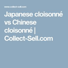Japanese cloisonné vs Chinese cloisonné | Collect-Sell.com