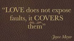 LOVE does not expose faults, it COVERS them.