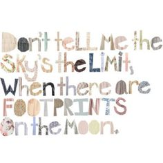 Don't tell me the sky is the limit, when there are footprints on the moon.