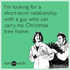 I'm looking for a short-term relationship with a guy who can carry my Christmas tree home.