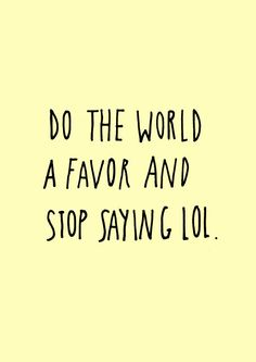 Please, stop saying LOL. I'm guilty of it too. But together, we can make a difference.