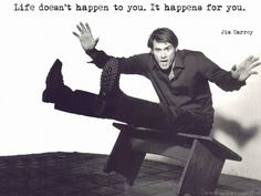 Life doesn't happen to you. It happens for you. | Jim Carrey