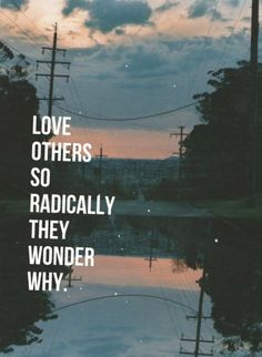 "Love others so radically they wonder why. THIS IS LITERALLY ME! AH! So many times I have others say ""why do you care"" Why? Because God cares and I want a love like His."