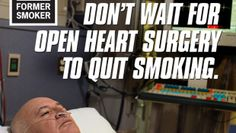 We are watching  a man to doing open heart surgery because he used to smoke and he say that we mustn't wait to do open heart surgery to stop smoking.