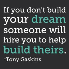 Love this quote... so true! Get out there and BUILD YOUR DREAM!!