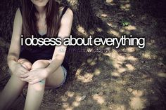 i obsess about everything