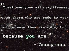 Treat everyone with politeness, even those who are rude to you-- not because they are nice, but because you are.