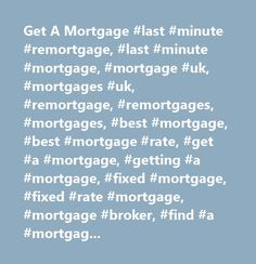 Get A Mortgage #last #minute #remortgage, #last #minute #mortgage, #mortgage #uk, #mortgages #uk, #remortgage, #remortgages, #mortgages, #best #mortgage, #best #mortgage #rate, #get #a #mortgage, #getting #a #mortgage, #fixed #mortgage, #fixed #rate #mortgage, #mortgage #broker, #find #a #mortgage, #how #do #i #remortgage, #uk #mortgage, #uk #mortgages, #mortgage #help, #mortgage #info, #mortgage #quote, #mortgage, #mortgage #lender, #mortgage #advice, #mortgage #advisor, #house #mortgage…