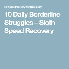 10 Daily Borderline Struggles – Sloth Speed Recovery