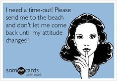I need a time-out! Please send me to the beach and don't let me come back until my attitude changes!!