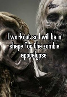I workout so I will be in shape for the zombie apocalypse