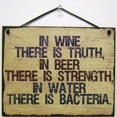 "Vintage Style Sign Saying, ""IN WINE THERE IS TRUTH, IN BEER THERE IS STRENGTH, IN WATER THERE IS BACTERIA."" Decorative Fun Universal Household Signs from Egbert's Treasures Egbert's Treasures http://www.amazon.com/dp/B007XWQR0K/ref=cm_sw_r_pi_dp_OUD4vb1EX961S"
