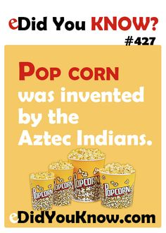 http://edidyouknow.com/did-you-know-427/ Pop corn was invented by the Aztec Indians.