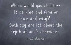Which would you choose-- To be kind and firm or nice and easy? Both say are lot about the depth of one's character.