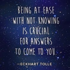 Being at ease with not knowing, is crucial for answers to come to you ~ Eckhart Tolle