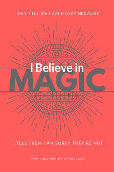 They tell me I am crazy because I believe in magic. I tell them I'm sorry they're not