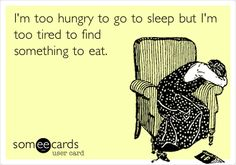 I'm too hungry to go to sleep but I'm too tired to find something to eat.