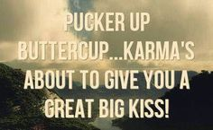 Karma's about to give you a great big kiss!