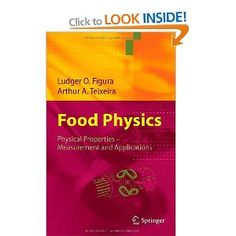 Food Physics by Ludger Figura and Arthur A. Teixeira   This is the first textbook in this field of increasing importance for the food and cosmetics industries. It is indispensable for future students of food technology and food chemistry as well as for engineers, technologists and technicians in the food industries. It describes the principles of food physics starting with the very basics – and focuses on the needs of practitioners without omitting important basic principles.