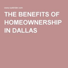 THE BENEFITS OF HOMEOWNERSHIP IN DALLAS