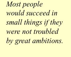 Most people would succeed in small things if they were not troubled by great ambitions.