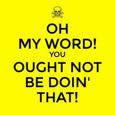 """I declare I say the phrase """"ought not"""" a lot!"""
