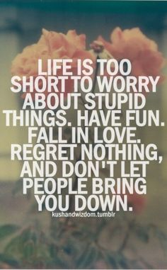 Life is too short to worry about stupid things. Have fun, fall in love, regret nothing, and don't let people bring you down!