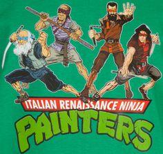 Italian Renaissance Ninja Painters Shirt -- Italian Renaissance Painters Power!  Does roll off the tongue as well, but I like it! ^_^