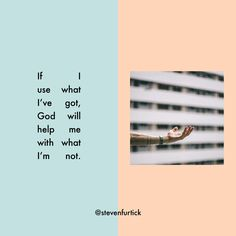 If I use what I've got, God will help me with what I'm not.