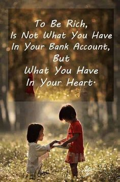 To be rich, is not what you have in your bank account. But what you have in your heart.