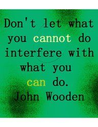 """""""Don't let what you cannot do interfere with what you can do.""""   Need to remember this for Caroline!"""