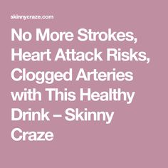 No More Strokes, Heart Attack Risks, Clogged Arteries with This Healthy Drink – Skinny Craze