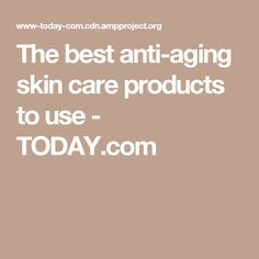 The best anti-aging skin care products to use - TODAY.com