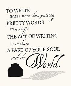 To write means more than putting pretty words on pages.  The act of writing is to share a part of your soul with the world.