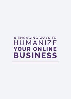 6 Engaging Ways to Humanize Your Online Business