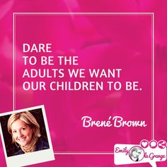 Dare to be the adults we want our children to be. @BreneBrown