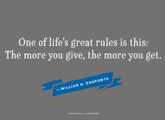 Graduation Quotes: One of life's great rules is this: The more you give, the more you get. —William H. Danforth