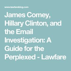 James Comey, Hillary Clinton, and the Email Investigation: A Guide for the Perplexed - Lawfare