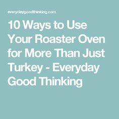 10 Ways to Use Your Roaster Oven for More Than Just Turkey - Everyday Good Thinking