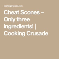 Cheat Scones – Only three ingredients! | Cooking Crusade