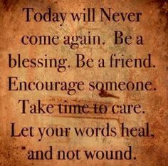 Live in Now.  Be positive & upbeat.  Consider your ways so you are not a stumbling block to someone who needs kindness.