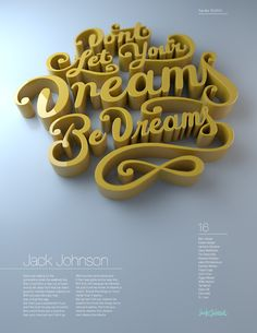 Experiments with Hand Lettering and 3D In this project I explore the process of transforming my sketches into 3D typography. I used lyrics from my favorite musician, Jack Johnson. In his song Dreams be Dreams he talks about how we shouldn't let others hold us back from pursuing our dreams. Christopher Vinca  |  behance