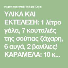 ΥΛΙΚΑ ΚΑΙ ΕΚΤΕΛΕΣΗ: 1 λίτρο γάλα, 7 κουταλιές της σούπας ζάχαρη, 6 αυγά, 2 βανίλιες! ΚΑΡΑΜΕΛΑ: 10 κουταλιές της σούπας.ζάχαρη, ...