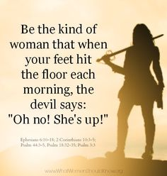 "Be the kind of woman that when your feet hit the floor each morning the devil says: ""Oh no! She's up!"""