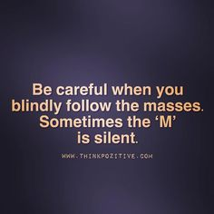 Positive Quotes :    QUOTATION – Image :    Quotes Of the day  – Description  Be careful when you blindly follow the masses. Sometimes the 'm' is silent. via (ThinkPozitive.com)  Sharing is Power  – Don't forget to share this quote !  - #Positive https://hallofquotes.com/2017/10/12/positive-quotes-be-careful-when-you-blindly-follow-the-masses-sometimes-the-m-is-silent-via/