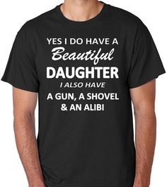 """Excited to share this item from my shop: Funny T-Shirt for Dad """"Yes I Do Have A Beautiful Daughter I Also Have A Gun A Shovel & An Alibi"""" Daddy's Girl Date Father Humor Funny Dad Shirts, Funny Shirt Sayings, Dad To Be Shirts, T Shirts With Sayings, Funny Quotes, Shirt Quotes, Truck Quotes, Baby Shirts, Daughter Quotes Funny"""