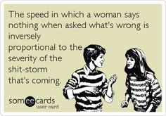 The speed in which a woman saysnothing when asked what's wrong isinverselyproportional to theseverity of theshit-stormthat's coming.