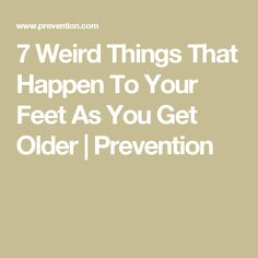 7 Weird Things That Happen To Your Feet As You Get Older | Prevention