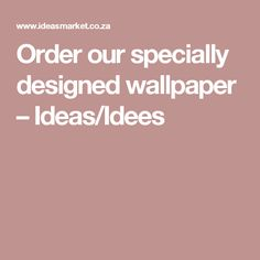 Order our specially designed wallpaper – Ideas/Idees